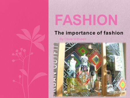 The importance of fashion FASHION By Olivia Wittusen.