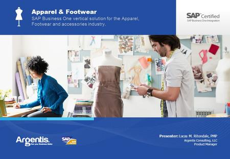 Apparel & Footwear SAP Business One vertical solution for the Apparel, Footwear and accessories industry. Presenter: Lucas M. Ritondale, PMP Argentis Consulting,