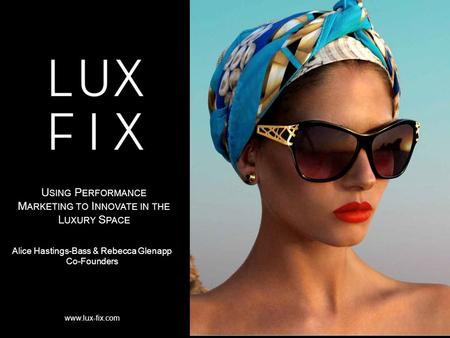 Www.lux-fix.com Alice Hastings-Bass & Rebecca Glenapp Co-Founders U SING P ERFORMANCE M ARKETING TO I NNOVATE IN THE L UXURY S PACE.