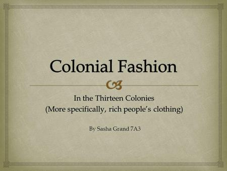 In the Thirteen Colonies (More specifically, rich peoples clothing) By Sasha Grand 7A3.