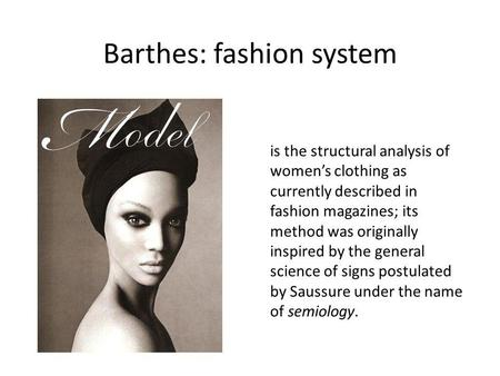 Barthes: fashion system is the structural analysis of womens clothing as currently described in fashion magazines; its method was originally inspired by.