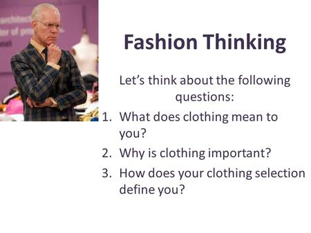 Fashion Thinking Lets think about the following questions: 1.What does clothing mean to you? 2.Why is clothing important? 3.How does your clothing selection.