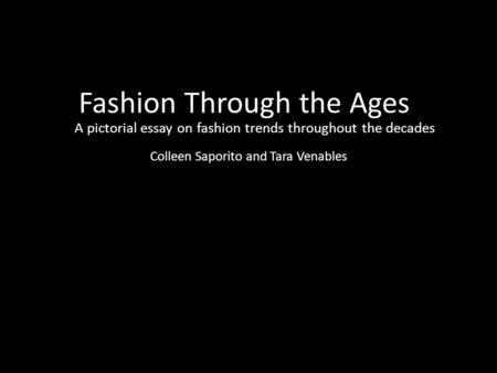 Fashion Through the Ages A pictorial essay on fashion trends throughout the decades Colleen Saporito and Tara Venables.