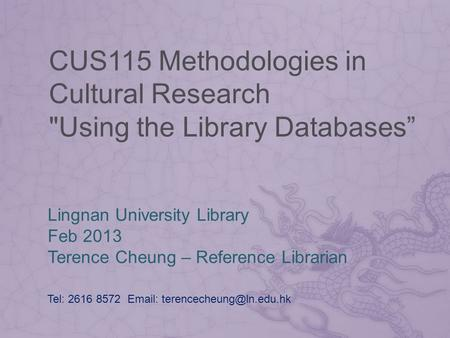 CUS115 Methodologies in Cultural Research Using the Library Databases Lingnan University Library Feb 2013 Terence Cheung – Reference Librarian Tel: 2616.