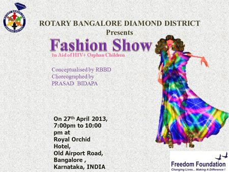 ROTARY BANGALORE DIAMOND DISTRICT Presents I n Aid of HIV+ Orphan Children Conceptualised by RBBD Choreographed by PRASAD BIDAPA On 27 th April 2013, 7:00pm.