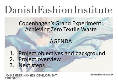 JONAS EDER-HANSEN, DEVELOPMENT DIRECTOR Copenhagens Grand Experiment: Achieving Zero Textile Waste AGENDA 1.Project objectives and background 2.Project.