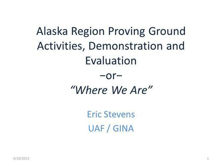 Alaska Region Proving Ground Activities, Demonstration and Evaluation or Where We Are Eric Stevens UAF / GINA 6/18/20131.