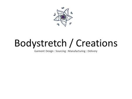 Bodystretch / Creations Garment Design : Sourcing : Manufacturing : Delivery.