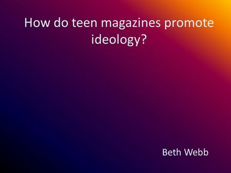 How do teen magazines promote ideology? Beth Webb.