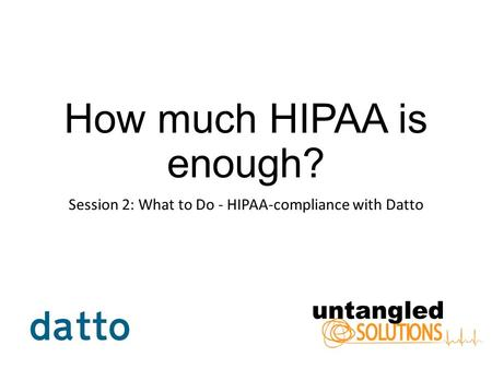 How much HIPAA is enough? Session 2: What to Do - HIPAA-compliance with Datto.