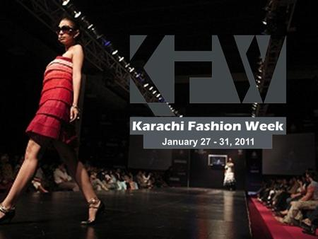 KARACHI FASHION WEEK CHAPTER 3 JANUARY 27 – 30, 2011 FASHION RUNWAY SHOW FASHION RUNWAY SHOW BRAND PRESENTATIONS BRAND PRESENTATIONS FASHION BRANDS EXHIBITIONS.
