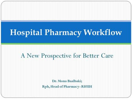A New Prospective for Better Care Dr. Mona Baalbaki; Rph, Head of Pharmacy- RHUH Hospital Pharmacy Workflow.