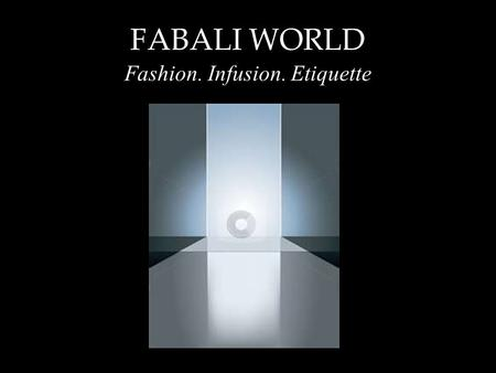 FABALI WORLD Fashion. Infusion. Etiquette. FABALI WORLD A Perspective on the Fashion Industry _____________________________________.