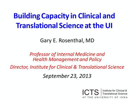 Building Capacity in Clinical and Translational Science at the UI Gary E. Rosenthal, MD Professor of Internal Medicine and Health Management and Policy.