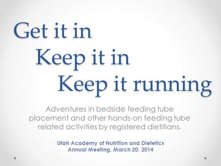 Get it in Keep it in Keep it running Adventures in bedside feeding tube placement and other hands-on feeding tube related activities by registered dietitians.