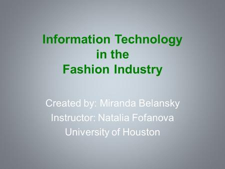 Information Technology in the Fashion Industry Created by: Miranda Belansky Instructor: Natalia Fofanova University of Houston 2.