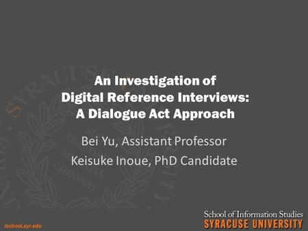 An Investigation of Digital Reference Interviews: A Dialogue Act Approach Bei Yu, Assistant Professor Keisuke Inoue, PhD Candidate.