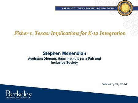 Fisher v. Texas: Implications for K-12 Integration Stephen Menendian Assistant Director, Haas Institute for a Fair and Inclusive Society February 22, 2014.
