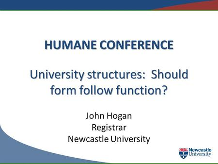 HUMANE CONFERENCE University structures: Should form follow function? John Hogan Registrar Newcastle University.