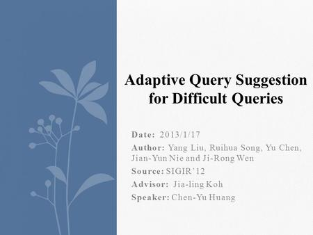 Date: 2013/1/17 Author: Yang Liu, Ruihua Song, Yu Chen, Jian-Yun Nie and Ji-Rong Wen Source: SIGIR12 Advisor: Jia-ling Koh Speaker: Chen-Yu Huang Adaptive.