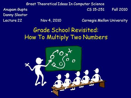 Grade School Revisited: How To Multiply Two Numbers Great Theoretical Ideas In Computer Science Anupam Gupta Danny Sleator CS 15-251 Fall 2010 Lecture.