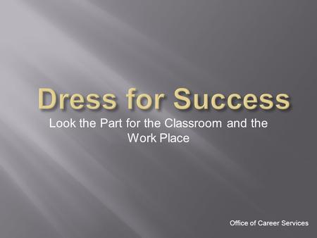 Look the Part for the Classroom and the Work Place Office of Career Services.
