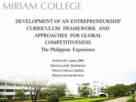 DEVELOPMENT OF AN ENTREPRENEURSHIP CURRICULUM FRAMEWORK AND APPROACHES FOR GLOBAL COMPETITIVENESS The Philippine Experience Antonio M. Lopez, DBA Maria.