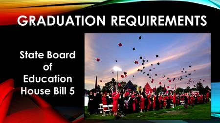 GRADUATION REQUIREMENTS State Board of Education House Bill 5.