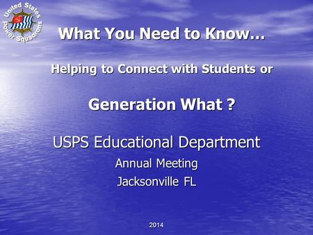 What You Need to Know… Helping to Connect with Students or Generation What ? USPS Educational Department Annual Meeting Jacksonville FL USPS Educational.