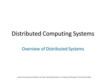 Distributed Computing Systems Overview of Distributed Systems Andrew Tanenbaum and Marten van Steen, Distributed Systems – Principles and Paradigms, Prentice.