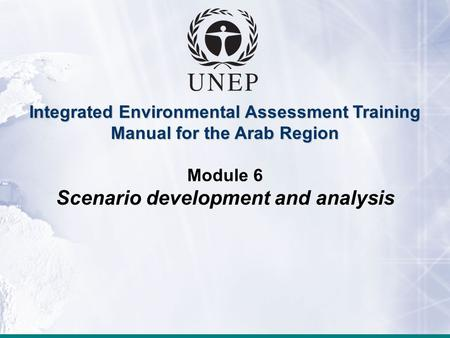 Module 6: Scenario development and analysis Integrated Environmental Assessment Training Manual for the Arab Region Module 6 Scenario development and analysis.