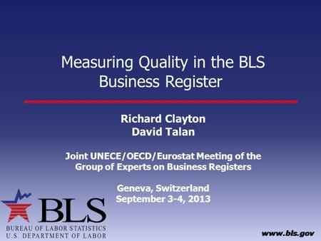 Measuring Quality in the BLS Business Register Richard Clayton David Talan Joint UNECE/OECD/Eurostat Meeting of the Group of Experts on Business Registers.