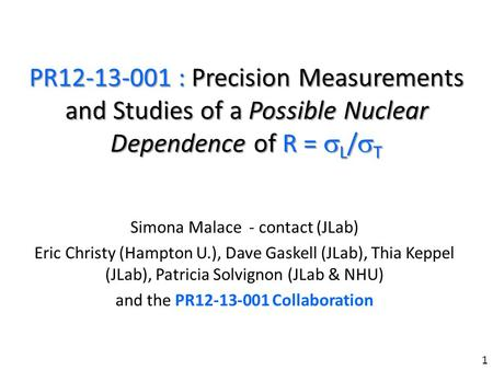 PR12-13-001 : Precision Measurements and Studies of a Possible Nuclear Dependence of R = L / T Simona Malace - contact (JLab) Eric Christy (Hampton U.),