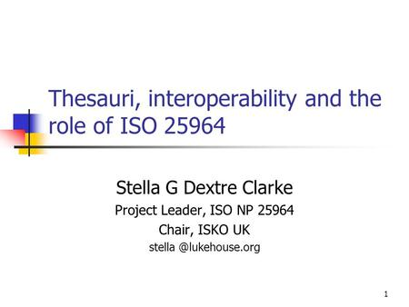 Thesauri, interoperability and the role of ISO 25964 Stella G Dextre Clarke Project Leader, ISO NP 25964 Chair, ISKO UK 1.