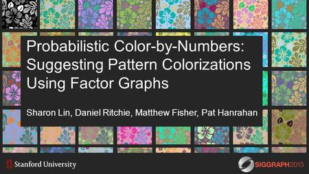 Probabilistic Color-by-Numbers: Suggesting Pattern Colorizations Using Factor Graphs Sharon Lin, Daniel Ritchie, Matthew Fisher, Pat Hanrahan.