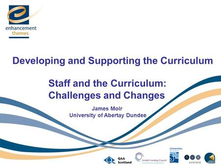Developing and Supporting the Curriculum Staff and the Curriculum: Challenges and Changes James Moir University of Abertay Dundee.