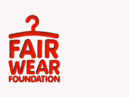 Margreet Vrieling Int. verification coordinator WHAT IS FAIR WEAR FOUNDATION? Independent, non-profit run by business associations, trade unions and.