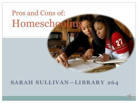 SARAH SULLIVANLIBRARY 264 Pros and Cons of: Homeschooling.