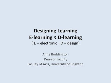 Designing Learning E-learning & D-learning ( E = electronic : D = design) Anne Boddington Dean of Faculty Faculty of Arts, University of Brighton.