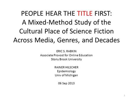 PEOPLE HEAR THE TITLE FIRST: A Mixed-Method Study of the Cultural Place of Science Fiction Across Media, Genres, and Decades ERIC S. RABKIN Associate Provost.