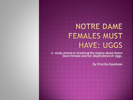 A study aimed at breaking the stigma about Notre Dane female and her dependence of Uggs. By Priscilla Nyankson.
