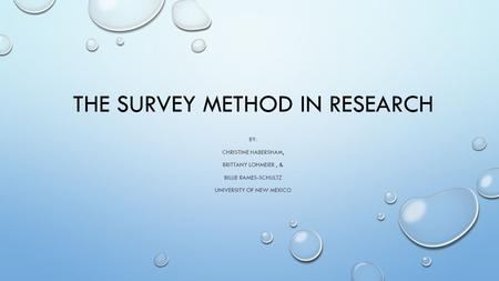 THE SURVEY METHOD IN RESEARCH BY: CHRISTINE HABERSHAM, BRITTANY LOHMEIER, & BILLIE RAMES-SCHULTZ UNIVERSITY OF NEW MEXICO.