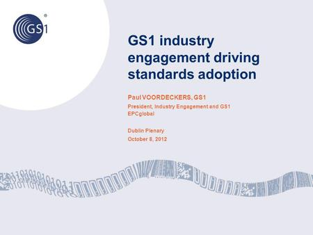 GS1 industry engagement driving standards adoption Paul VOORDECKERS, GS1 President, Industry Engagement and GS1 EPCglobal Dublin Plenary October 8, 2012.