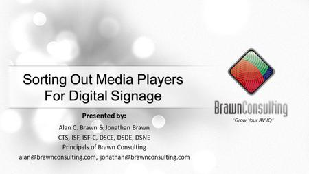 Sorting Out Media Players For Digital Signage Presented by: Alan C. Brawn & Jonathan Brawn CTS, ISF, ISF-C, DSCE, DSDE, DSNE Principals <strong>of</strong> Brawn Consulting.