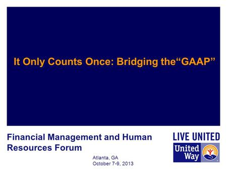 Atlanta, GA October 7-9, 2013 It Only Counts Once: Bridging theGAAP Financial Management and Human Resources Forum.