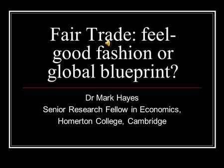 Fair Trade: feel- good fashion or global blueprint? Dr Mark Hayes Senior Research Fellow in Economics, Homerton College, Cambridge.