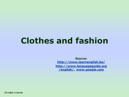 ©Lenka Lexová Clothes and fashion Source:    /english/http://www.languageguide.org.
