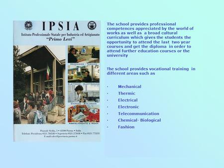 State Vocational School for Industry and Craftsmanship The IPSIA Primo Levi school organizes courses 3 - or 5- years with programmes, teachers and laboratories.