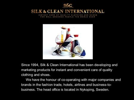 Since 1994, Silk & Clean International has been developing and marketing products for instant and convenient care of quality clothing and shoes. We have.