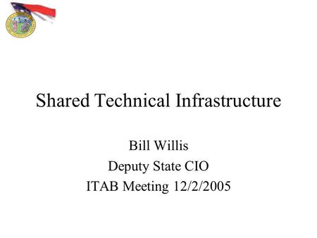 Shared Technical Infrastructure Bill Willis Deputy State CIO ITAB Meeting 12/2/2005.